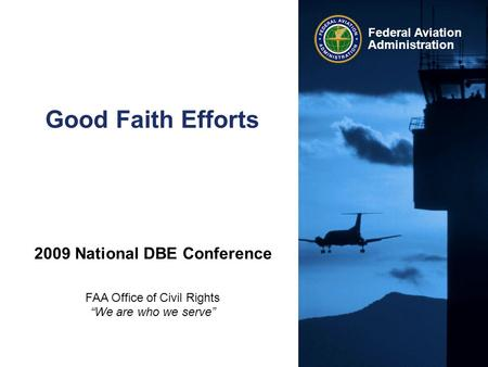 "Federal Aviation Administration Good Faith Efforts 2009 National DBE Conference FAA Office of Civil Rights ""We are who we serve"""