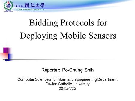 Bidding Protocols for Deploying Mobile Sensors Reporter: Po-Chung Shih Computer Science and Information Engineering Department Fu-Jen Catholic University.