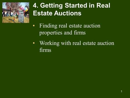 1 4. Getting Started in Real Estate Auctions Finding real estate auction properties and firms Working with real estate auction firms.