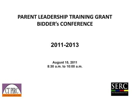 PARENT LEADERSHIP TRAINING GRANT BIDDER's CONFERENCE 2011-2013 August 15, 2011 8:30 a.m. to 10:00 a.m.