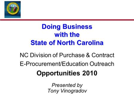 Doing Business with the State of North Carolina NC Division of Purchase & Contract E-Procurement/Education Outreach Opportunities 2010 Presented by Tony.