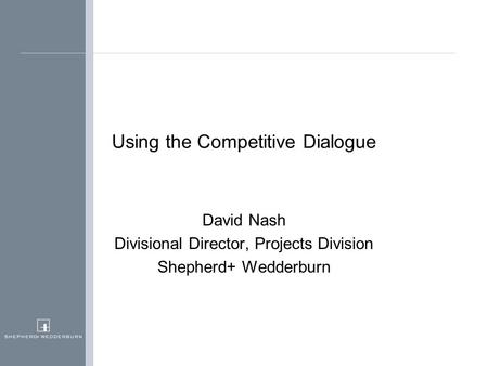 Using the Competitive Dialogue David Nash Divisional Director, Projects Division Shepherd+ Wedderburn.