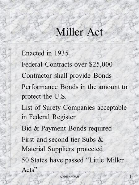 Nabil dmaidi1 Miller Act H Enacted in 1935 H Federal Contracts over $25,000 H Contractor shall provide Bonds H Performance Bonds in the amount to protect.