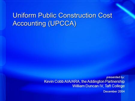 Uniform Public Construction Cost Accounting (UPCCA) presented by: Kevin Cobb AIA/ARA, the Addington Partnership William Duncan IV, Taft College December.