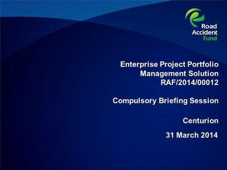 Enterprise Project Portfolio Management Solution RAF/2014/00012 Compulsory Briefing Session 31 March 2014 Centurion.