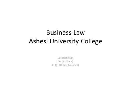 Business Law Ashesi University College Dzifa Gakpleazi BA, BL (Ghana) LL.M. IHR (Northwestern)