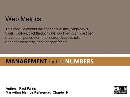 Web Metrics This module covers the concepts of hits, pageviews, visits, visitors, clickthrough rate, cost per click, cost per order, cost per customer.