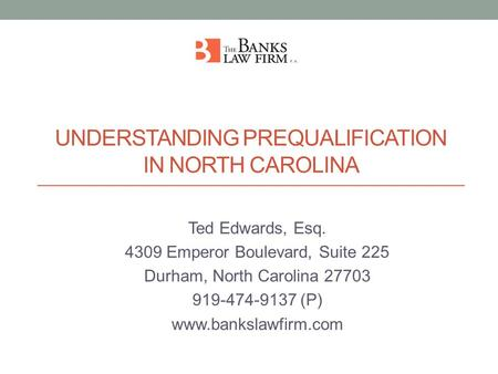 UNDERSTANDING PREQUALIFICATION IN NORTH CAROLINA Ted Edwards, Esq. 4309 Emperor Boulevard, Suite 225 Durham, North Carolina 27703 919-474-9137 (P) www.bankslawfirm.com.