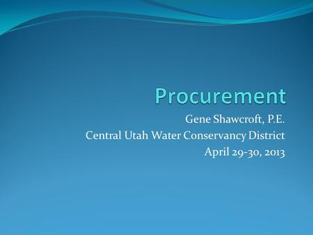 Gene Shawcroft, P.E. Central Utah Water Conservancy District April 29-30, 2013.