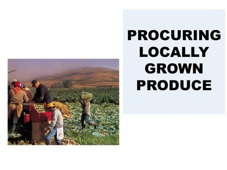 PROCURING LOCALLY GROWN PRODUCE. Why Choose Locally Grown  Freshness  Holds longer in storage  Shipping costs may be lower  It can help your community.
