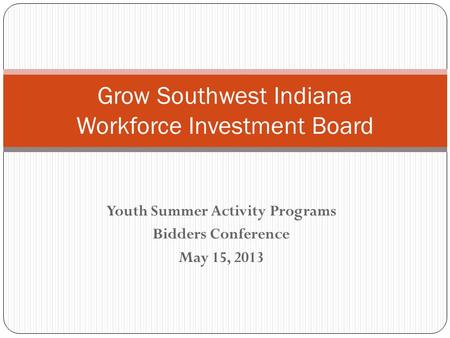 Youth Summer Activity Programs Bidders Conference May 15, 2013 Grow Southwest Indiana Workforce Investment Board.