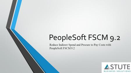 PeopleSoft FSCM 9.2 Reduce Indirect Spend and Procure to Pay Costs with PeopleSoft FSCM 9.2.