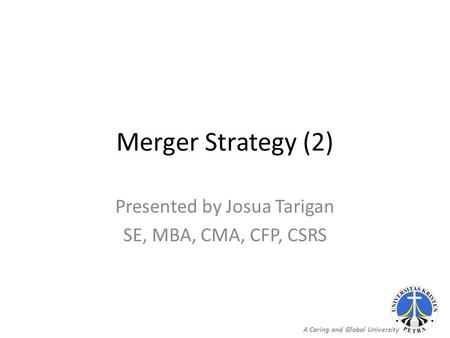 A Caring and Global University Merger Strategy (2) Presented by Josua Tarigan SE, MBA, CMA, CFP, CSRS.