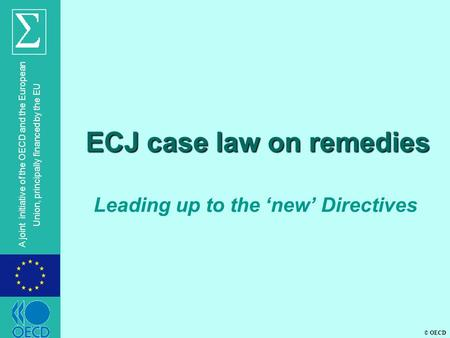 © OECD A joint initiative of the OECD and the European Union, principally financed by the EU ECJ case law on remedies Leading up to the 'new' Directives.