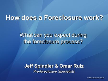What can you expect during the foreclosure process? Jeff Spindler & Omar Ruiz Pre-foreclosure Specialists Jeff Spindler & Omar Ruiz Pre-foreclosure Specialists.