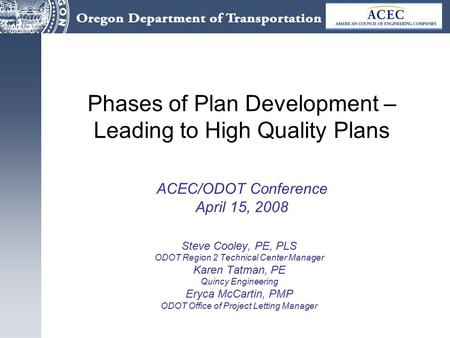 Phases of Plan Development – Leading to High Quality Plans ACEC/ODOT Conference April 15, 2008 Steve Cooley, PE, PLS ODOT Region 2 Technical Center Manager.