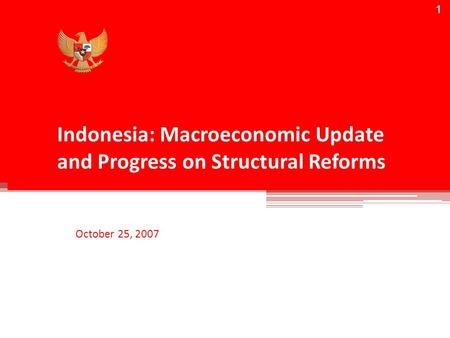 1 Indonesia: Macroeconomic Update and Progress on Structural Reforms October 25, 2007 1.