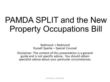 PAMDA SPLIT and the New Property Occupations Bill Redmond + Redmond Russell Sparke – Special Counsel Disclaimer: The content of this presentation is a.