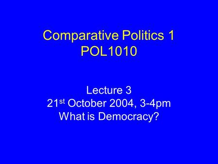 Comparative Politics 1 POL1010 Lecture 3 21 st October 2004, 3-4pm What is Democracy?