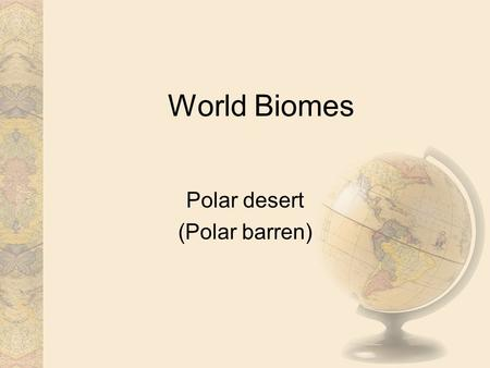 World Biomes Polar desert (Polar barren). Introduction Polar deserts on the Earth cover nearly 5 million square kilometers and are mostly bedrock or gravel.