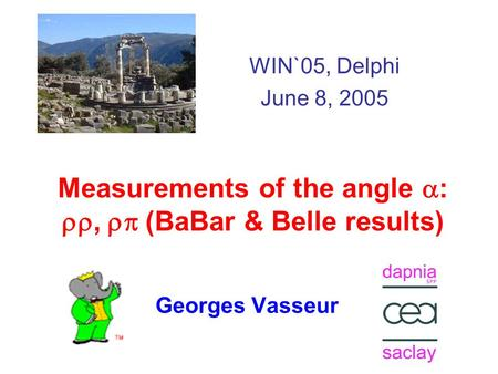 Measurements of the angle  : ,  (BaBar & Belle results) Georges Vasseur WIN`05, Delphi June 8, 2005.