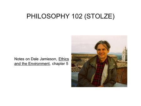 PHILOSOPHY 102 (STOLZE) Notes on Dale Jamieson, Ethics and the Environment, chapter 5.