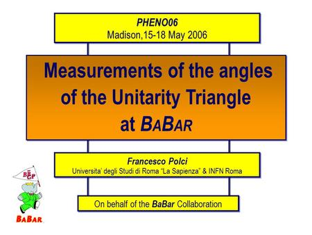 Measurements of the angles of the Unitarity Triangle at B A B AR Measurements of the angles of the Unitarity Triangle at B A B AR PHENO06 Madison,15-18.