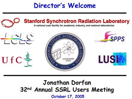 Director's Welcome Jonathan Dorfan 32 nd Annual SSRL Users Meeting October 17, 2005.