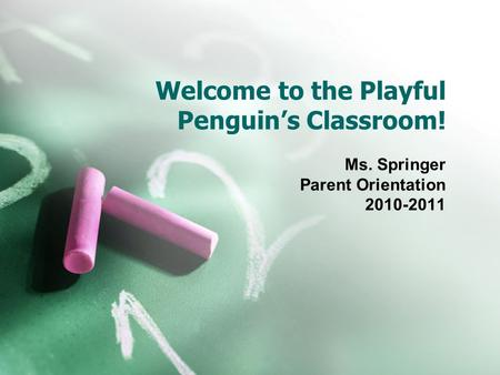 Welcome to the Playful Penguin's Classroom! Ms. Springer Parent Orientation 2010-2011.