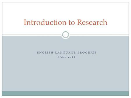 ENGLISH LANGUAGE PROGRAM FALL 2014 Introduction to Research.