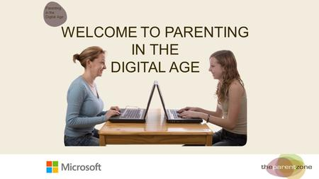 WELCOME TO PARENTING IN THE DIGITAL AGE Parenting in the Digital Age.
