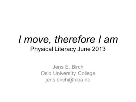 I move, therefore I am Physical Literacy June 2013 Jens E. Birch Oslo University College