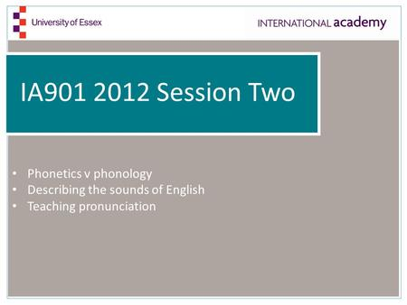 IA901 2012 Session Two Phonetics v phonology Describing the sounds of English Teaching pronunciation.