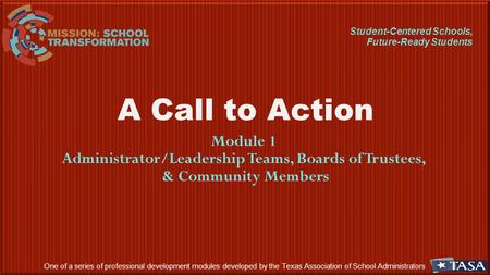 A Call to Action Module 1 Administrator/Leadership Teams, Boards of Trustees, & Community Members One of a series of professional development modules developed.