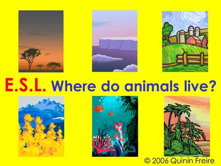 E.S.L. Where do animals live? © 2006 Quinín Freire.