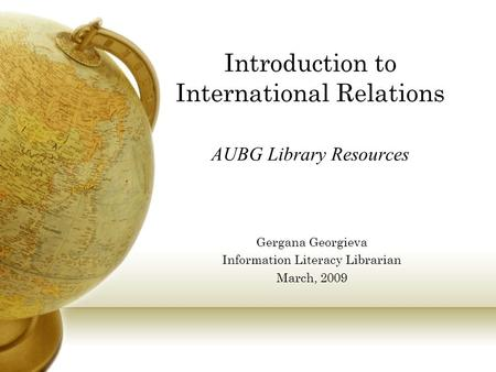 Introduction to International Relations AUBG Library Resources Gergana Georgieva Information Literacy Librarian March, 2009.