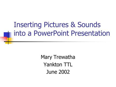 Inserting Pictures & Sounds into a PowerPoint Presentation Mary Trewatha Yankton TTL June 2002.