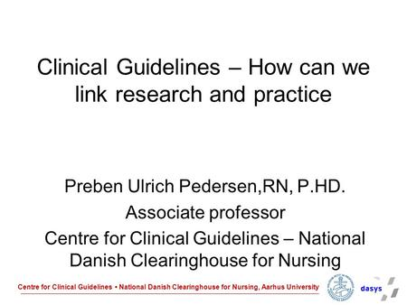 Centre for Clinical Guidelines National Danish Clearinghouse for Nursing, Aarhus University Clinical Guidelines – How can we link research and practice.