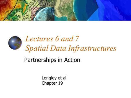 Lectures 6 and 7 Spatial Data Infrastructures Partnerships in Action Longley et al. Chapter 19.