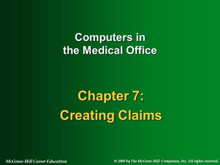 © 2009 by The McGraw-Hill Companies, Inc. All rights reserved. McGraw-Hill Career Education Chapter 7: Creating Claims Computers in the Medical Office.
