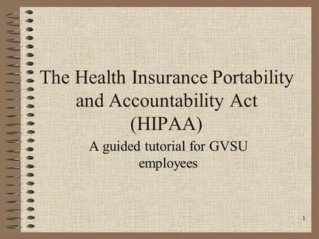 1 The Health Insurance Portability and Accountability Act (HIPAA) A guided tutorial for GVSU employees.