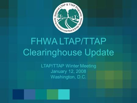 FHWA LTAP/TTAP Clearinghouse Update LTAP/TTAP Winter Meeting January 12, 2008 Washington, D.C.
