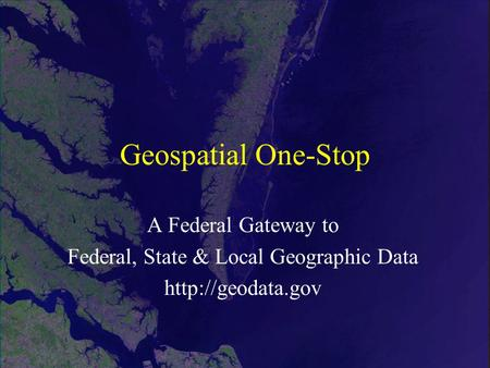 Geospatial One-Stop A Federal Gateway to Federal, State & Local Geographic Data