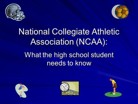 National Collegiate Athletic Association (NCAA): What the high school student needs to know.