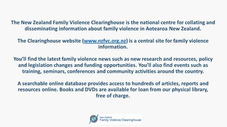 The New Zealand Family Violence Clearinghouse is the national centre for collating and disseminating information about family violence in Aotearoa New.