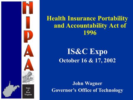 1 Health Insurance Portability and Accountability Act of 1996 IS&C Expo October 16 & 17, 2002 John Wagner Governor's Office of Technology.