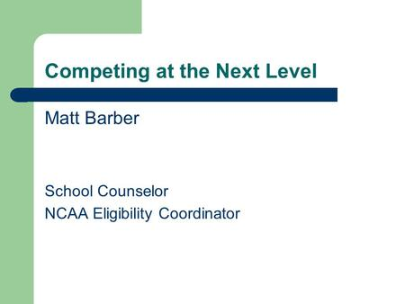 Competing at the Next Level Matt Barber School Counselor NCAA Eligibility Coordinator.