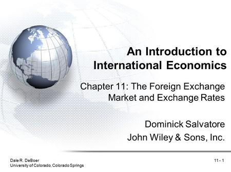 Dale R. DeBoer University of Colorado, Colorado Springs 11 - 1 An Introduction to International Economics Chapter 11: The Foreign Exchange Market and Exchange.