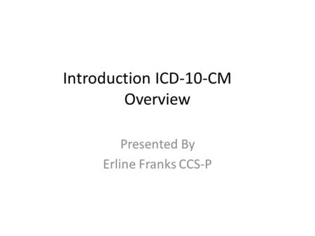 Introduction ICD-10-CM Overview Presented By Erline Franks CCS-P.