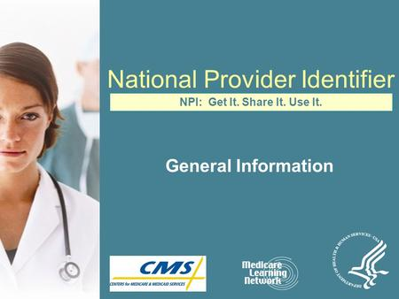 National Provider Identifier General Information NPI: Get It. Share It. Use It.